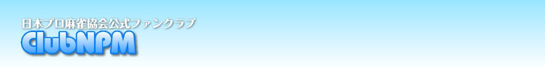 ClubNPM | 日本プロ麻雀協会 公式ファンクラブ